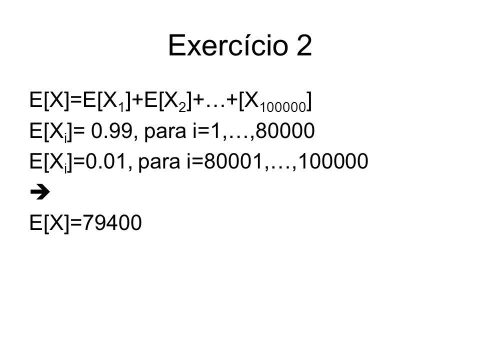 Exercício 2 E[X]=E[X1]+E[X2]+…+[X100000] E[Xi]= 0.99, para i=1,…,80000